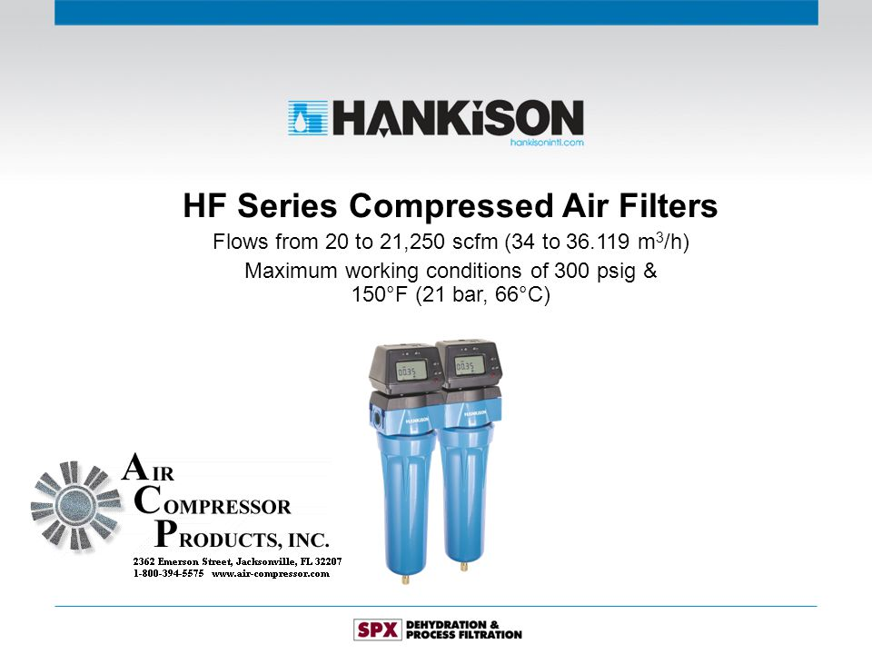 HF Series Compressed Air Filters Flows from 20 to 21,250 scfm (34 to 36.119 m 3 /h) Maximum working conditions of 300 psig & 150°F (21 bar, 66°C)