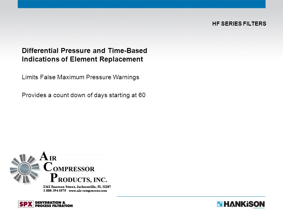Differential Pressure and Time-Based Indications of Element Replacement Limits False Maximum Pressure Warnings Provides a count down of days starting at 60 HF SERIES FILTERS