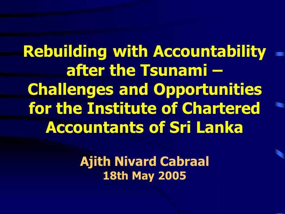 Rebuilding with Accountability after the Tsunami – Challenges and Opportunities for the Institute of Chartered Accountants of Sri Lanka Ajith Nivard Cabraal 18th May 2005