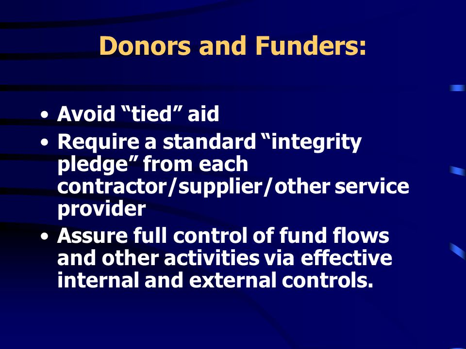 Donors and Funders: Avoid tied aid Require a standard integrity pledge from each contractor/supplier/other service provider Assure full control of fund flows and other activities via effective internal and external controls.