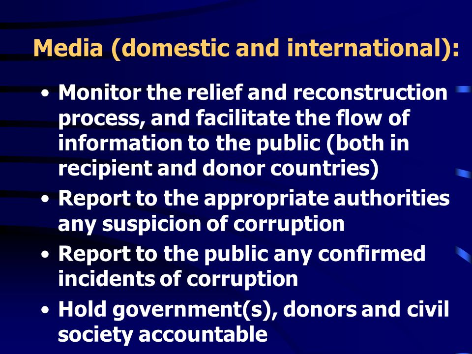 Media (domestic and international): Monitor the relief and reconstruction process, and facilitate the flow of information to the public (both in recipient and donor countries) Report to the appropriate authorities any suspicion of corruption Report to the public any confirmed incidents of corruption Hold government(s), donors and civil society accountable