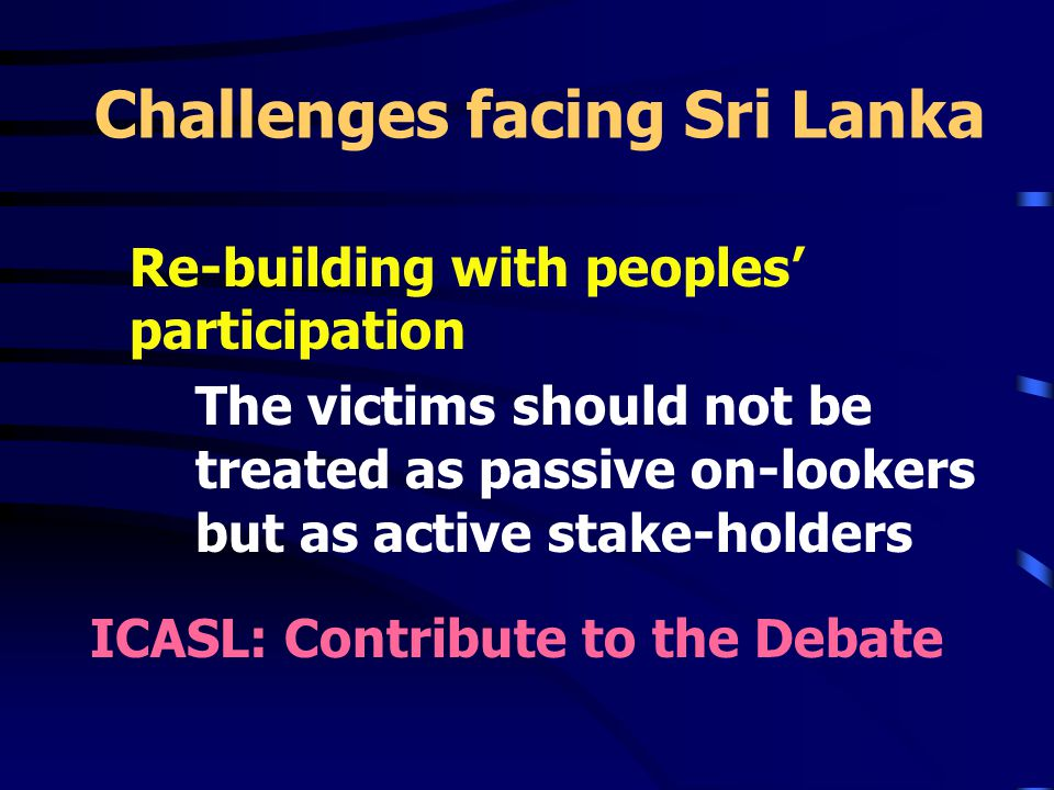 Challenges facing Sri Lanka Re-building with peoples' participation The victims should not be treated as passive on-lookers but as active stake-holders ICASL: Contribute to the Debate