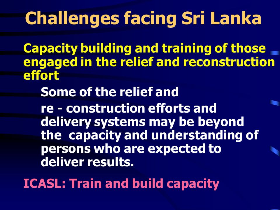 Challenges facing Sri Lanka Capacity building and training of those engaged in the relief and reconstruction effort Some of the relief and re - construction efforts and delivery systems may be beyond the capacity and understanding of persons who are expected to deliver results.