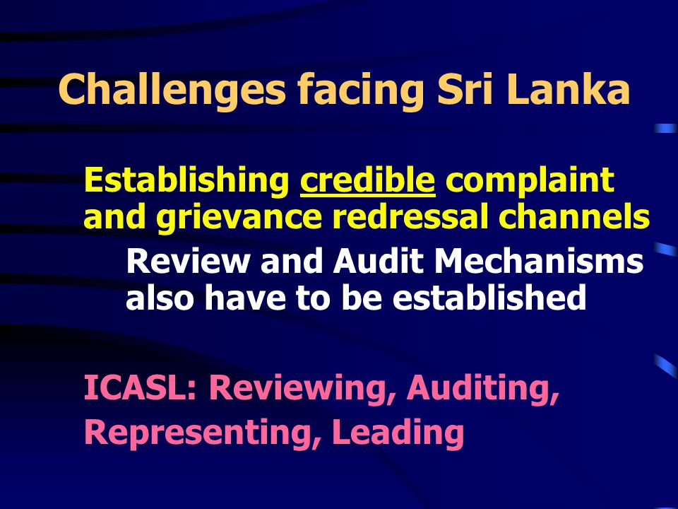 Challenges facing Sri Lanka Establishing credible complaint and grievance redressal channels Review and Audit Mechanisms also have to be established ICASL: Reviewing, Auditing, Representing, Leading