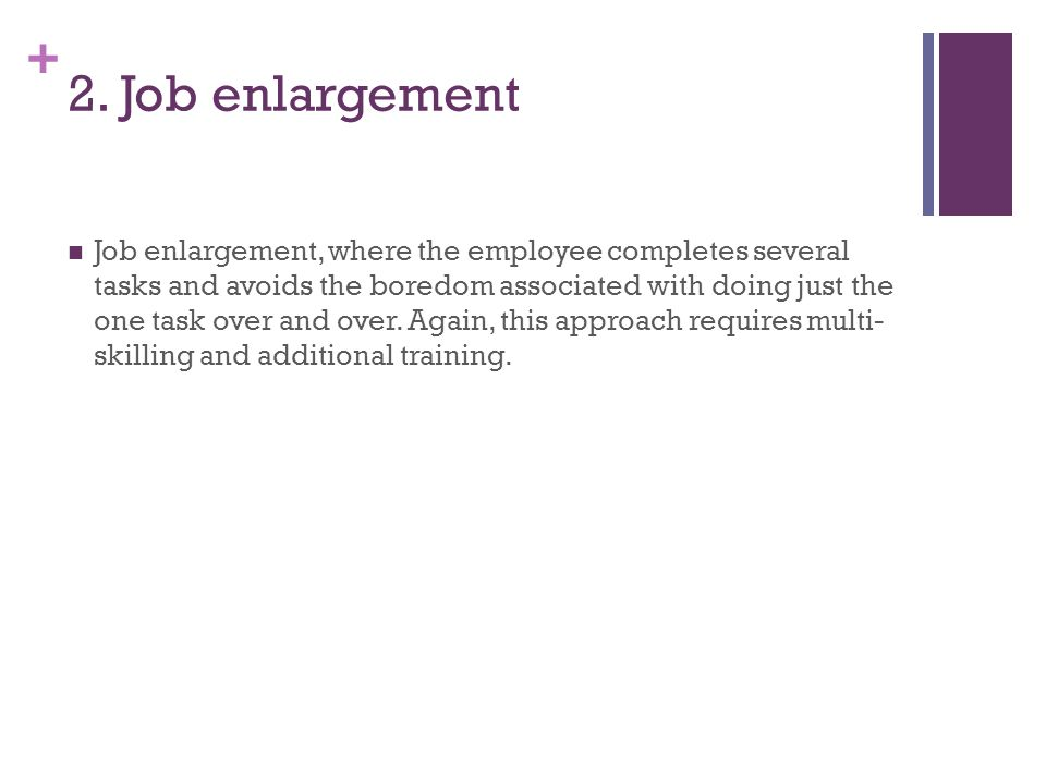 + 2. Job enlargement Job enlargement, where the employee completes several tasks and avoids the boredom associated with doing just the one task over a