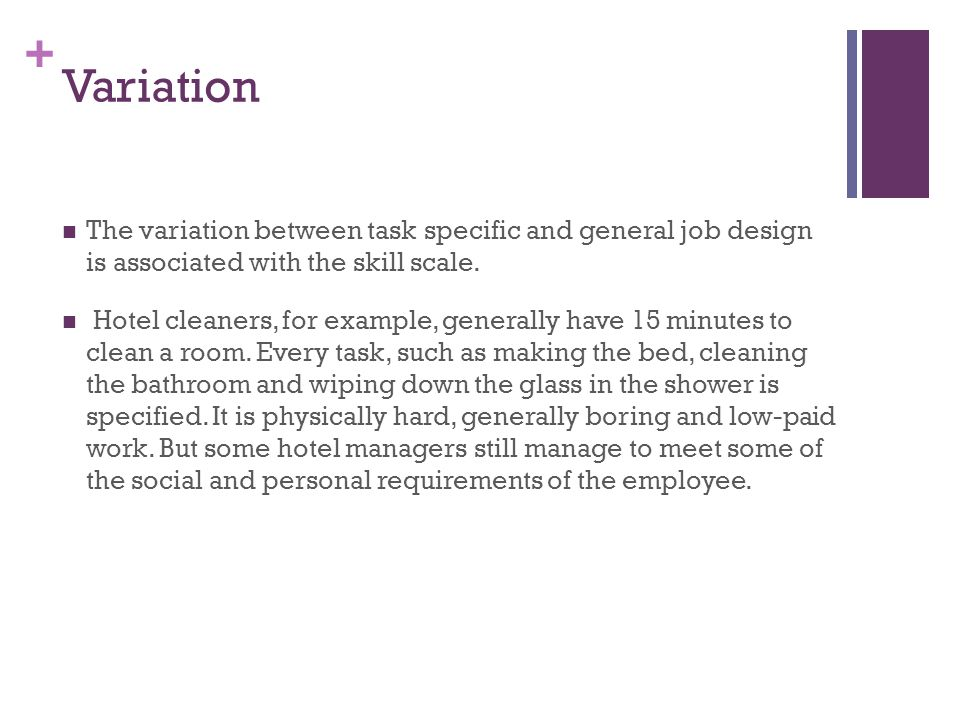 + Variation The variation between task specific and general job design is associated with the skill scale. Hotel cleaners, for example, generally have