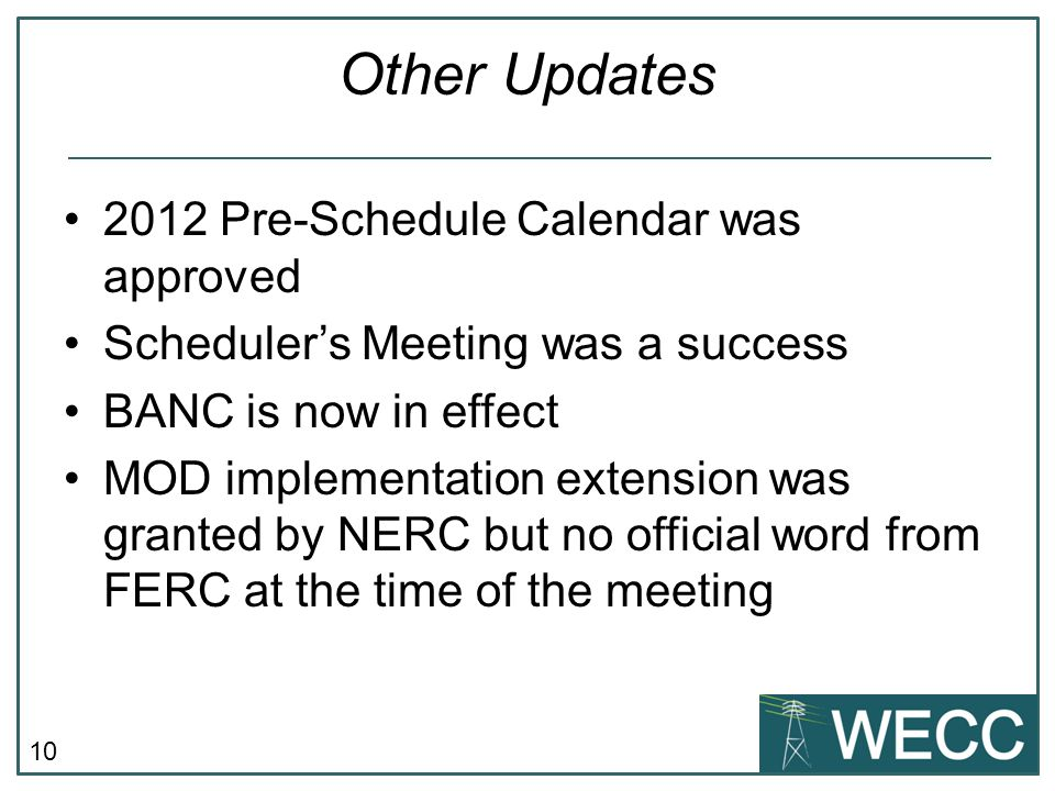 10 Other Updates 2012 Pre-Schedule Calendar was approved Scheduler's Meeting was a success BANC is now in effect MOD implementation extension was granted by NERC but no official word from FERC at the time of the meeting