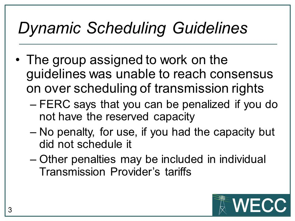 3 The group assigned to work on the guidelines was unable to reach consensus on over scheduling of transmission rights –FERC says that you can be penalized if you do not have the reserved capacity –No penalty, for use, if you had the capacity but did not schedule it –Other penalties may be included in individual Transmission Provider's tariffs Dynamic Scheduling Guidelines