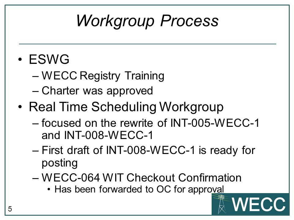 5 Workgroup Process ESWG –WECC Registry Training –Charter was approved Real Time Scheduling Workgroup –focused on the rewrite of INT-005-WECC-1 and INT-008-WECC-1 –First draft of INT-008-WECC-1 is ready for posting –WECC-064 WIT Checkout Confirmation Has been forwarded to OC for approval