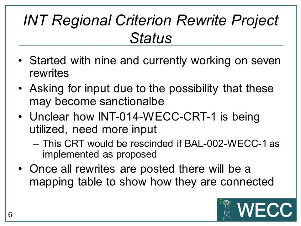 6 INT Regional Criterion Rewrite Project Status Started with nine and currently working on seven rewrites Asking for input due to the possibility that these may become sanctionalbe Unclear how INT-014-WECC-CRT-1 is being utilized, need more input –This CRT would be rescinded if BAL-002-WECC-1 as implemented as proposed Once all rewrites are posted there will be a mapping table to show how they are connected