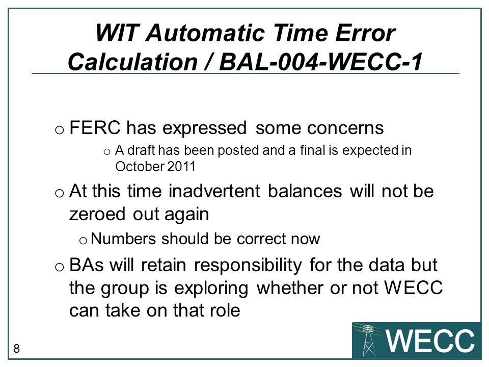 8 WIT Automatic Time Error Calculation / BAL-004-WECC-1 o FERC has expressed some concerns o A draft has been posted and a final is expected in October 2011 o At this time inadvertent balances will not be zeroed out again o Numbers should be correct now o BAs will retain responsibility for the data but the group is exploring whether or not WECC can take on that role