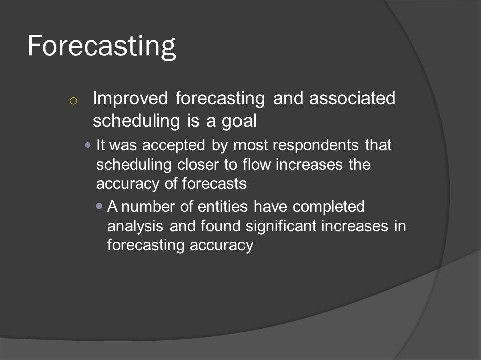 Forecasting o Improved forecasting and associated scheduling is a goal It was accepted by most respondents that scheduling closer to flow increases the accuracy of forecasts A number of entities have completed analysis and found significant increases in forecasting accuracy