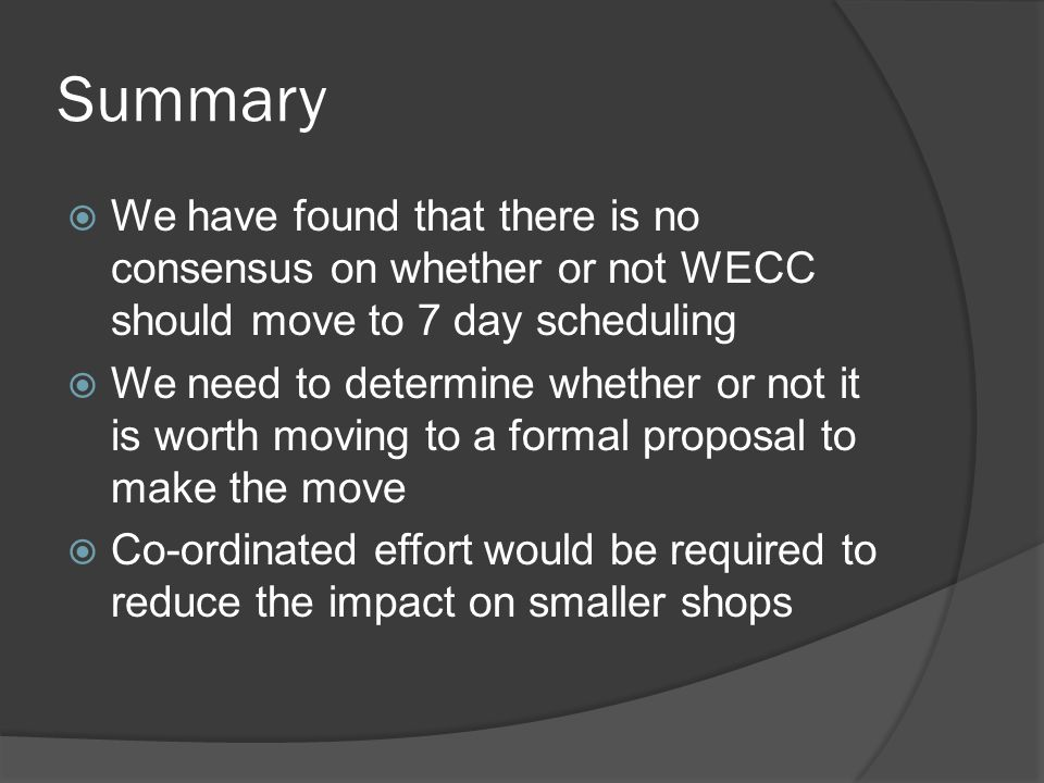 Summary  We have found that there is no consensus on whether or not WECC should move to 7 day scheduling  We need to determine whether or not it is worth moving to a formal proposal to make the move  Co-ordinated effort would be required to reduce the impact on smaller shops