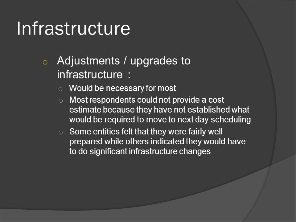 Infrastructure o Adjustments / upgrades to infrastructure : o Would be necessary for most o Most respondents could not provide a cost estimate because they have not established what would be required to move to next day scheduling o Some entities felt that they were fairly well prepared while others indicated they would have to do significant infrastructure changes