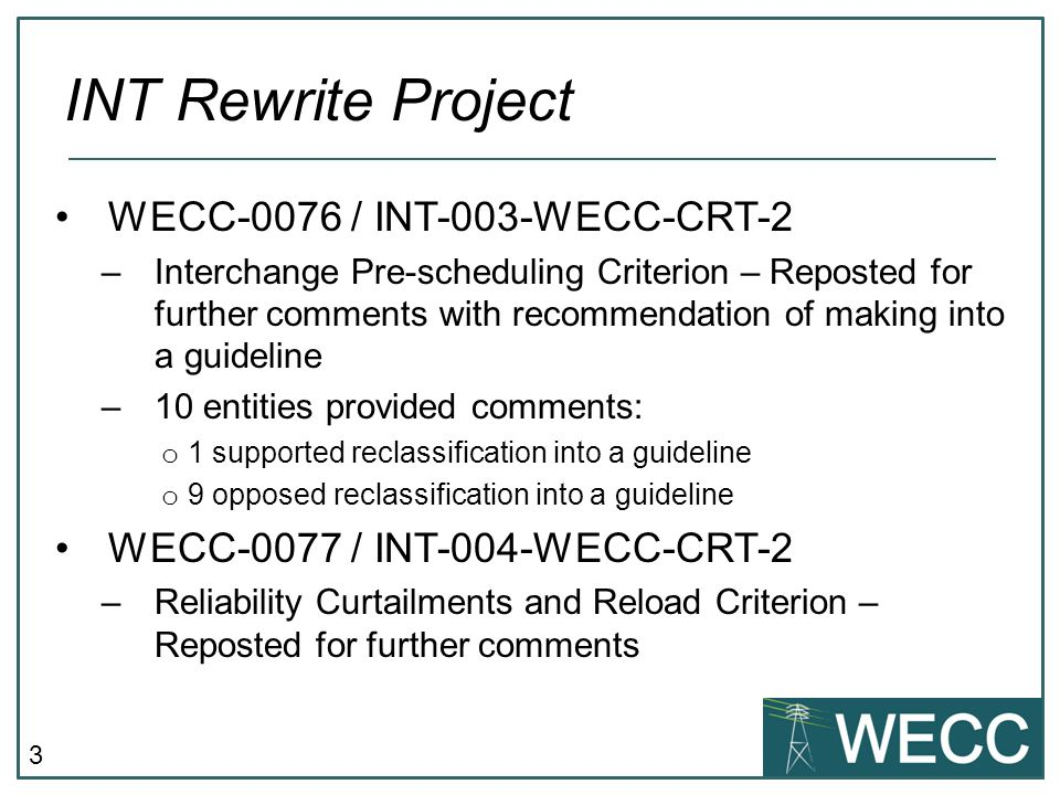 3 WECC-0076 / INT-003-WECC-CRT-2 –Interchange Pre-scheduling Criterion – Reposted for further comments with recommendation of making into a guideline –10 entities provided comments: o 1 supported reclassification into a guideline o 9 opposed reclassification into a guideline WECC-0077 / INT-004-WECC-CRT-2 –Reliability Curtailments and Reload Criterion – Reposted for further comments INT Rewrite Project