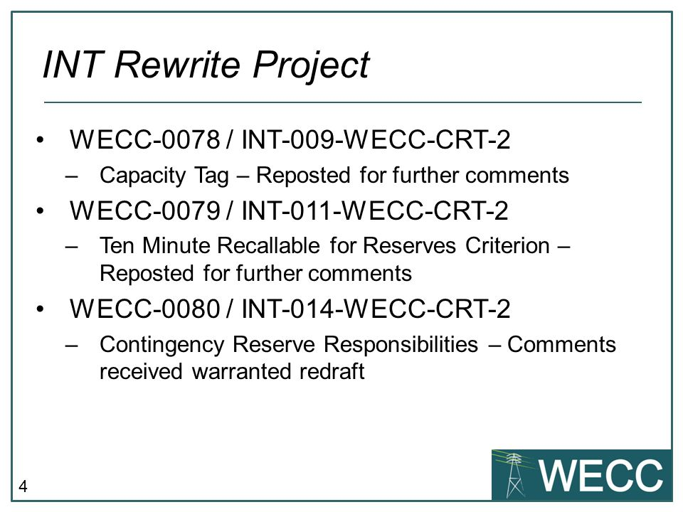4 WECC-0078 / INT-009-WECC-CRT-2 –Capacity Tag – Reposted for further comments WECC-0079 / INT-011-WECC-CRT-2 –Ten Minute Recallable for Reserves Criterion – Reposted for further comments WECC-0080 / INT-014-WECC-CRT-2 –Contingency Reserve Responsibilities – Comments received warranted redraft INT Rewrite Project