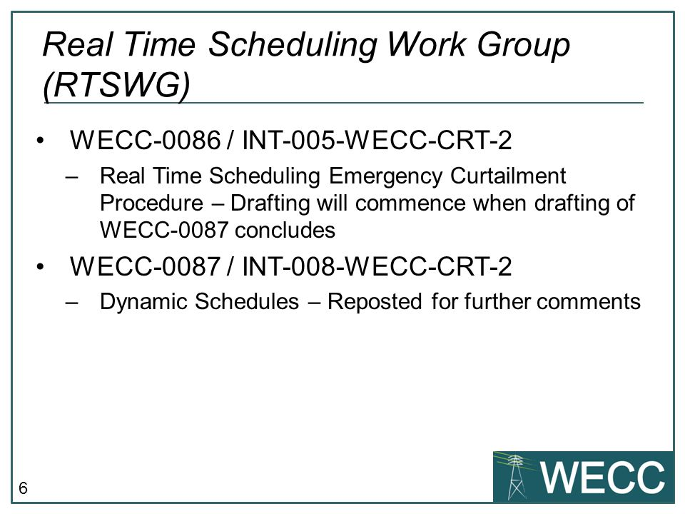 6 WECC-0086 / INT-005-WECC-CRT-2 –Real Time Scheduling Emergency Curtailment Procedure – Drafting will commence when drafting of WECC-0087 concludes WECC-0087 / INT-008-WECC-CRT-2 –Dynamic Schedules – Reposted for further comments Real Time Scheduling Work Group (RTSWG)