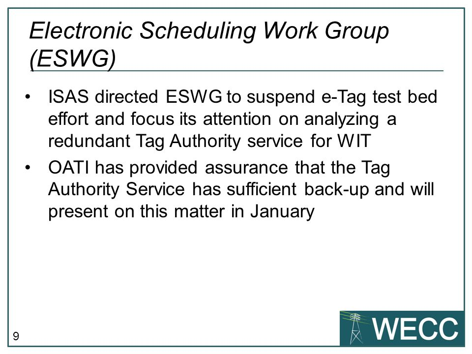 9 ISAS directed ESWG to suspend e-Tag test bed effort and focus its attention on analyzing a redundant Tag Authority service for WIT OATI has provided assurance that the Tag Authority Service has sufficient back-up and will present on this matter in January Electronic Scheduling Work Group (ESWG)