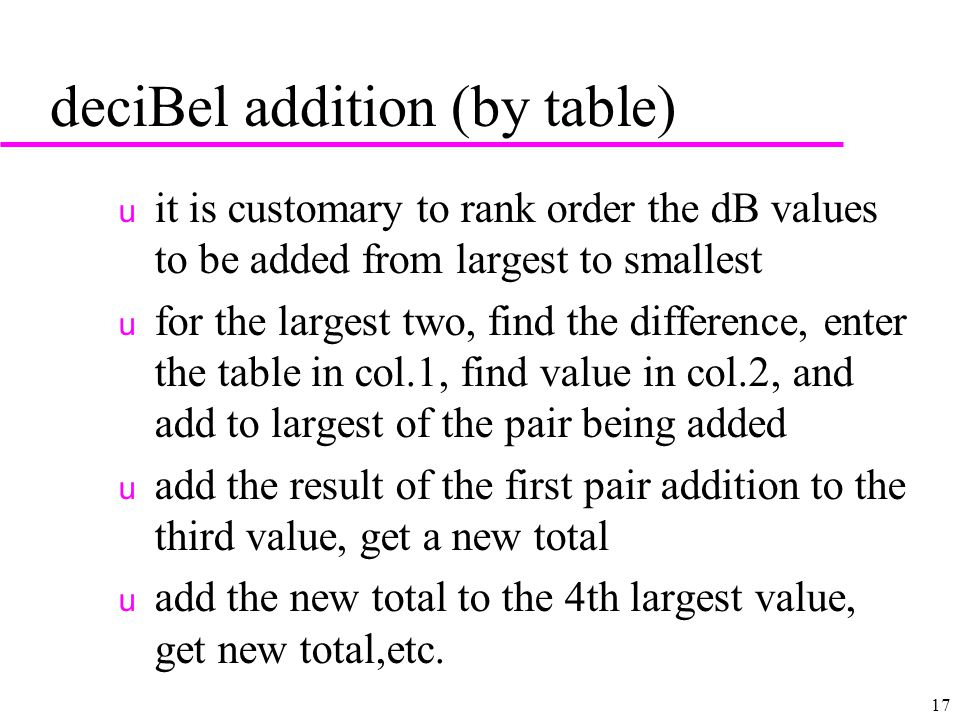 17 deciBel addition (by table) u it is customary to rank order the dB values to be added from largest to smallest u for the largest two, find the difference, enter the table in col.1, find value in col.2, and add to largest of the pair being added u add the result of the first pair addition to the third value, get a new total u add the new total to the 4th largest value, get new total,etc.