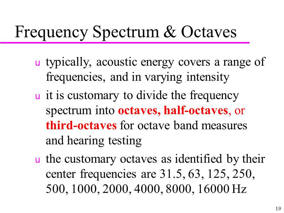 19 Frequency Spectrum & Octaves u typically, acoustic energy covers a range of frequencies, and in varying intensity u it is customary to divide the frequency spectrum into octaves, half-octaves, or third-octaves for octave band measures and hearing testing u the customary octaves as identified by their center frequencies are 31.5, 63, 125, 250, 500, 1000, 2000, 4000, 8000, Hz