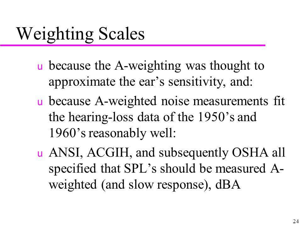 24 Weighting Scales u because the A-weighting was thought to approximate the ear's sensitivity, and: u because A-weighted noise measurements fit the hearing-loss data of the 1950's and 1960's reasonably well: u ANSI, ACGIH, and subsequently OSHA all specified that SPL's should be measured A- weighted (and slow response), dBA