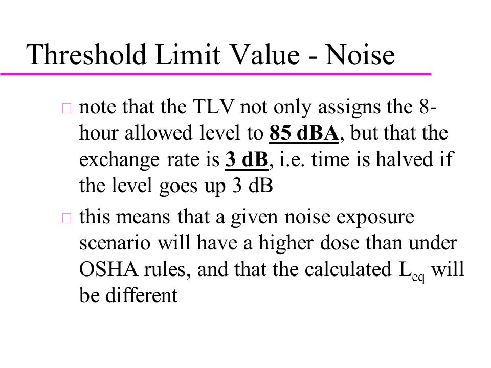 Threshold Limit Value - Noise u note that the TLV not only assigns the 8- hour allowed level to 85 dBA, but that the exchange rate is 3 dB, i.e.
