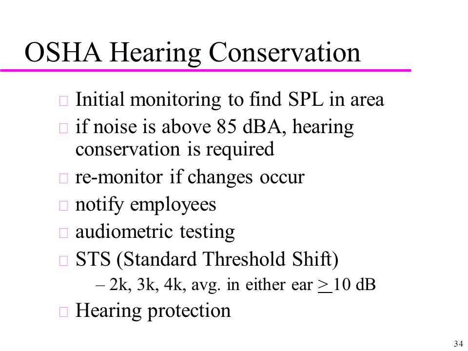 34 OSHA Hearing Conservation u Initial monitoring to find SPL in area u if noise is above 85 dBA, hearing conservation is required u re-monitor if cha