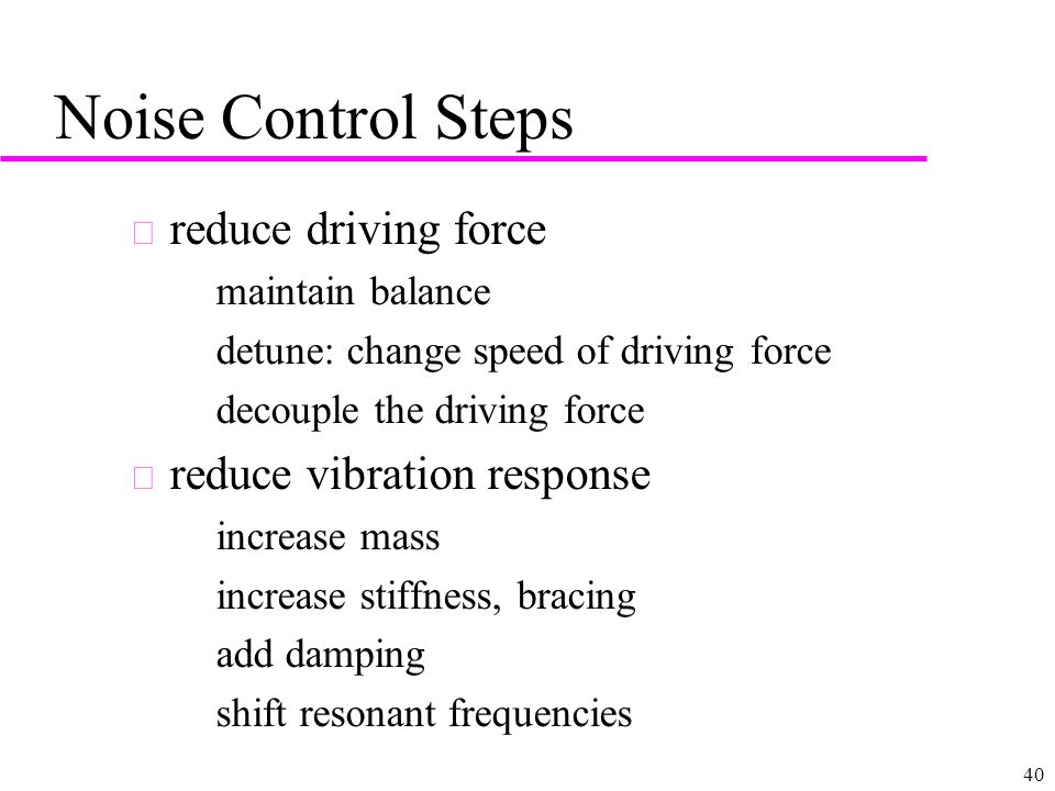 40 Noise Control Steps u reduce driving force –maintain balance –detune: change speed of driving force –decouple the driving force u reduce vibration