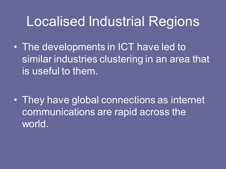 Localised Industrial Regions The developments in ICT have led to similar industries clustering in an area that is useful to them. They have global con