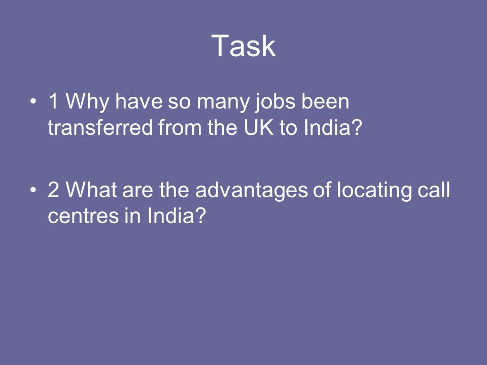 Task 1 Why have so many jobs been transferred from the UK to India? 2 What are the advantages of locating call centres in India?