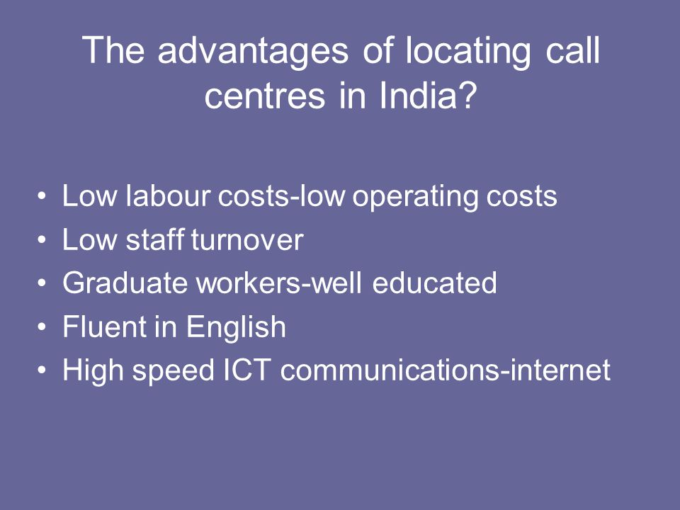 The advantages of locating call centres in India? Low labour costs-low operating costs Low staff turnover Graduate workers-well educated Fluent in Eng
