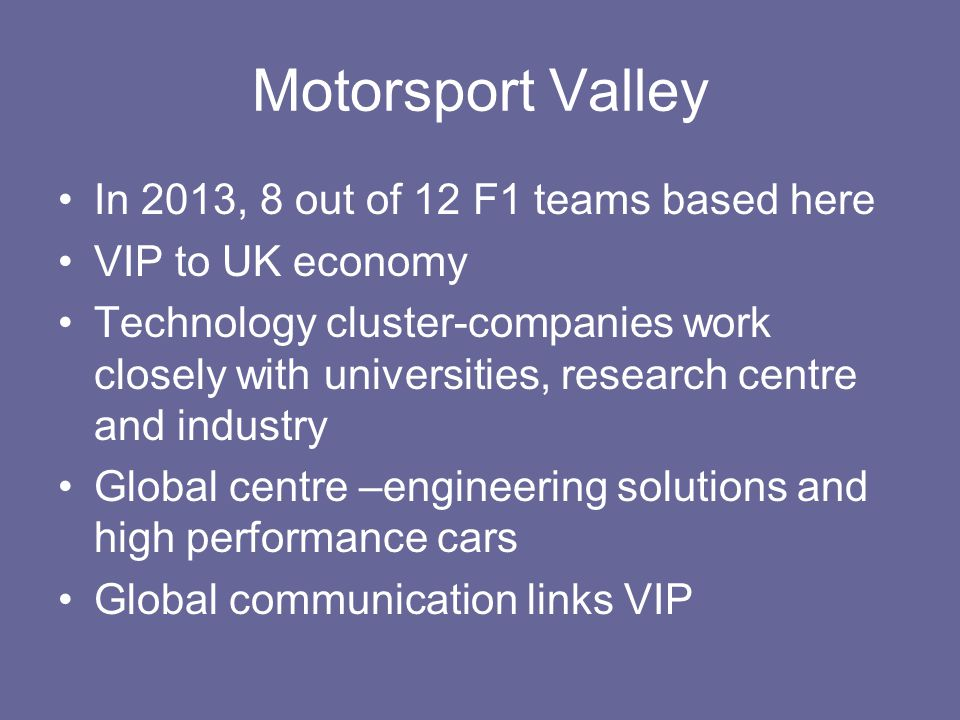 Motorsport Valley In 2013, 8 out of 12 F1 teams based here VIP to UK economy Technology cluster-companies work closely with universities, research cen
