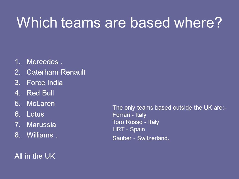 Which teams are based where? 1.Mercedes. 2.Caterham-Renault 3.Force India 4.Red Bull 5.McLaren 6.Lotus 7.Marussia 8.Williams. All in the UK The only t