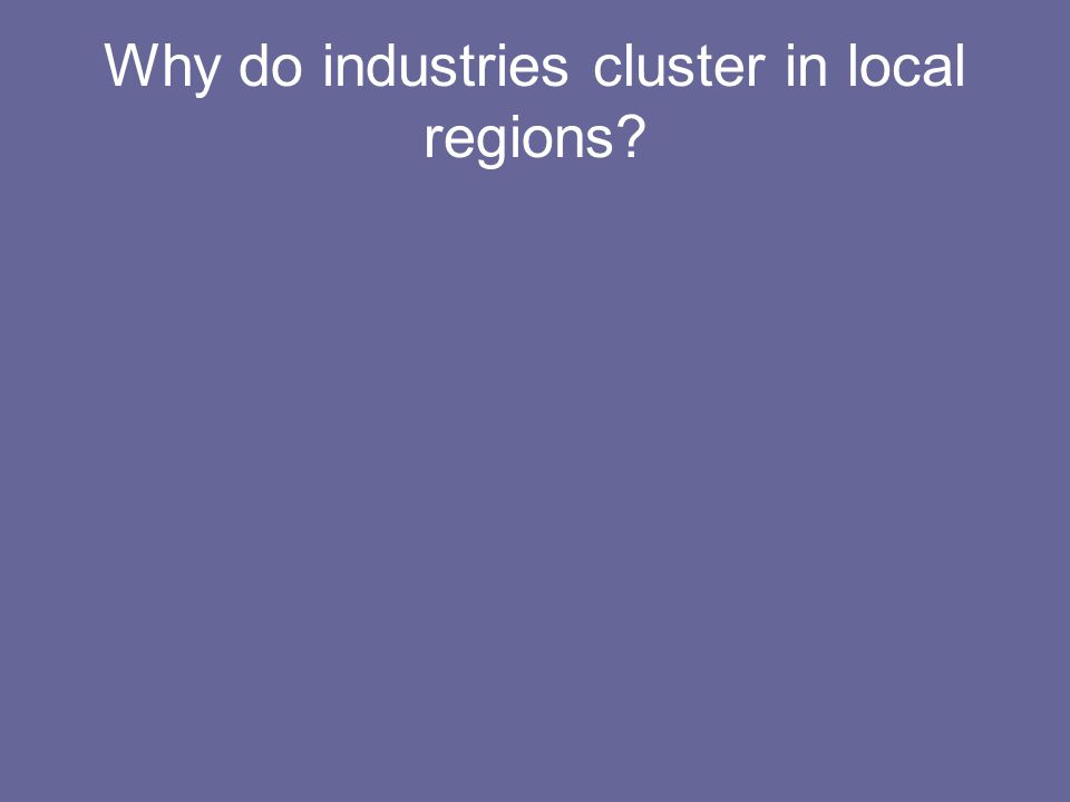 Why do industries cluster in local regions?