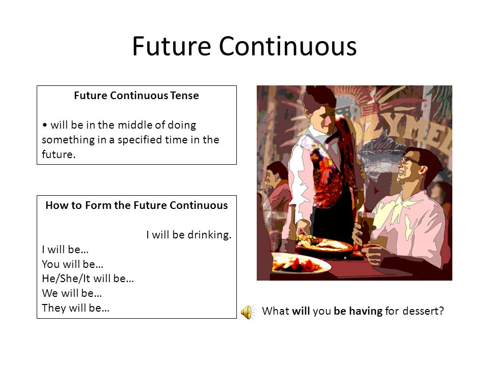 Future Continuous Future Continuous Tense will be in the middle of doing something in a specified time in the future. How to Form the Future Continuou