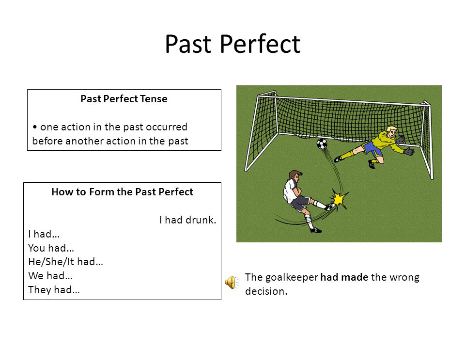 Past Perfect Past Perfect Tense one action in the past occurred before another action in the past How to Form the Past Perfect I had drunk.
