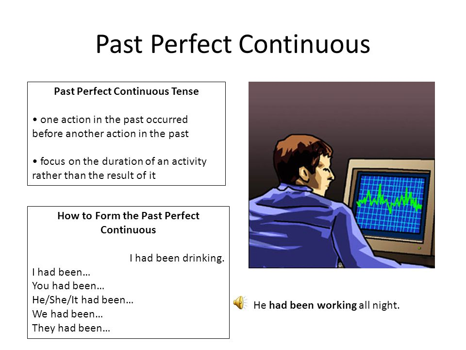 Past Perfect Continuous Past Perfect Continuous Tense one action in the past occurred before another action in the past focus on the duration of an activity rather than the result of it How to Form the Past Perfect Continuous I had been drinking.