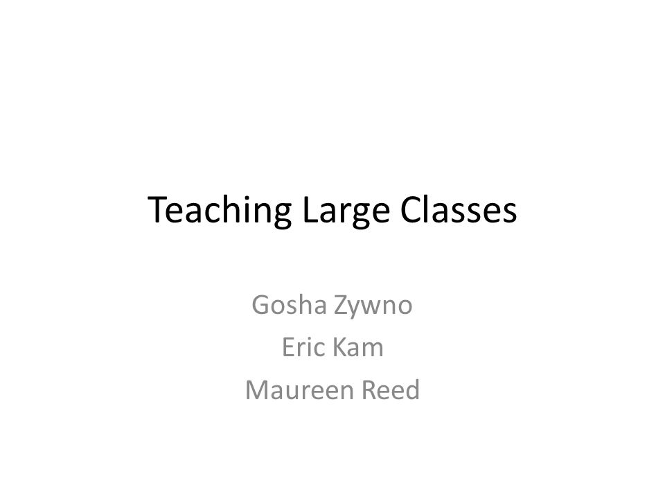 Teaching Large Classes Gosha Zywno Eric Kam Maureen Reed
