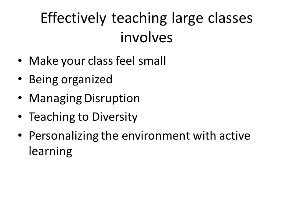 Effectively teaching large classes involves Make your class feel small Being organized Managing Disruption Teaching to Diversity Personalizing the environment with active learning