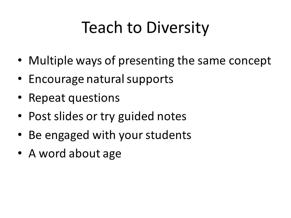 Teach to Diversity Multiple ways of presenting the same concept Encourage natural supports Repeat questions Post slides or try guided notes Be engaged with your students A word about age