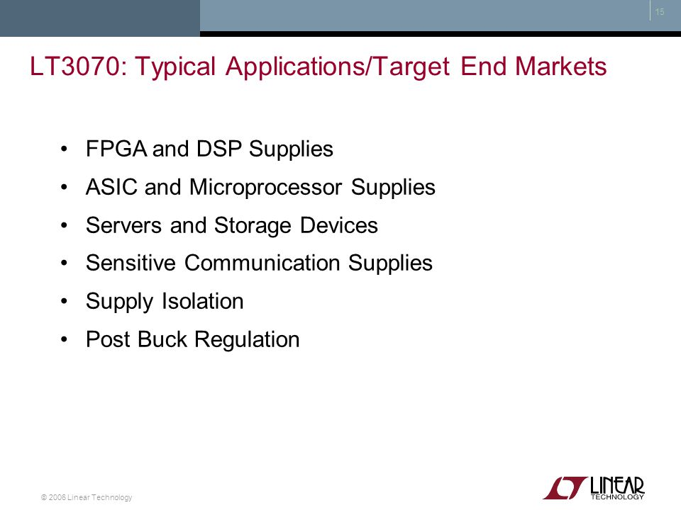 © 2006 Linear Technology 15 LT3070: Typical Applications/Target End Markets FPGA and DSP Supplies ASIC and Microprocessor Supplies Servers and Storage
