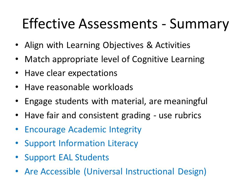 Effective Assessments - Summary Align with Learning Objectives & Activities Match appropriate level of Cognitive Learning Have clear expectations Have