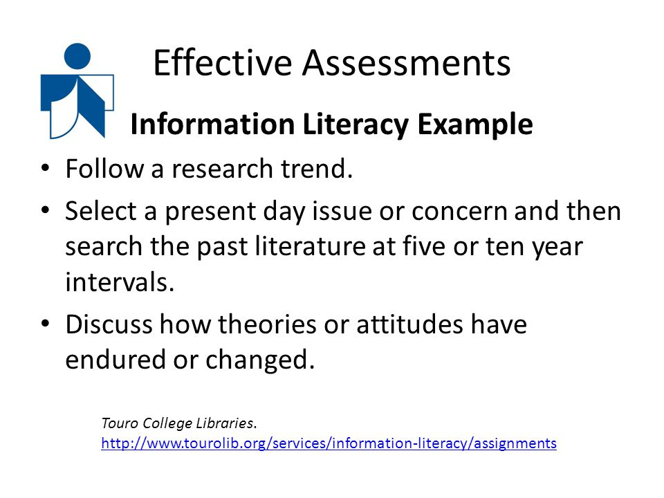 Effective Assessments Information Literacy Example Follow a research trend. Select a present day issue or concern and then search the past literature