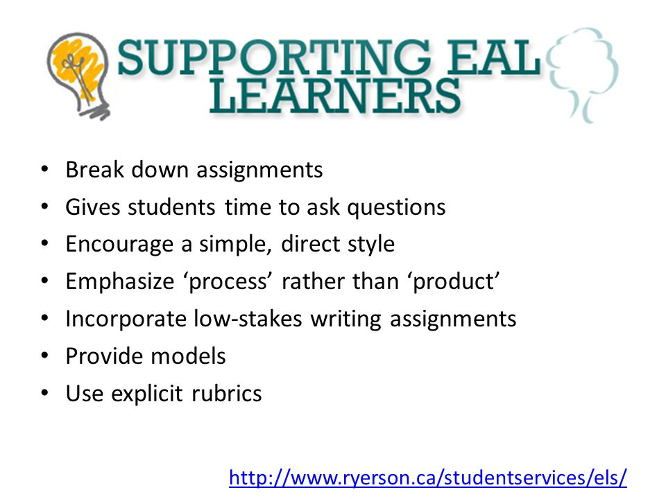 Break down assignments Gives students time to ask questions Encourage a simple, direct style Emphasize 'process' rather than 'product' Incorporate low