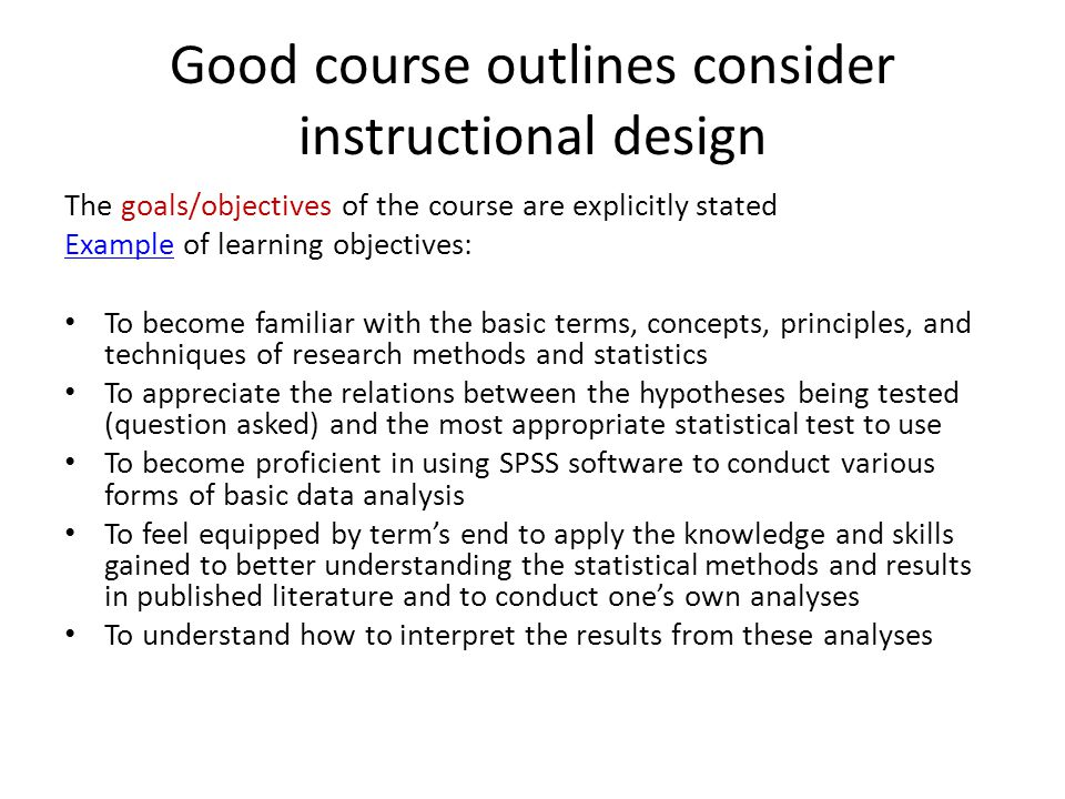 Good course outlines consider instructional design The goals/objectives of the course are explicitly stated ExampleExample of learning objectives: To