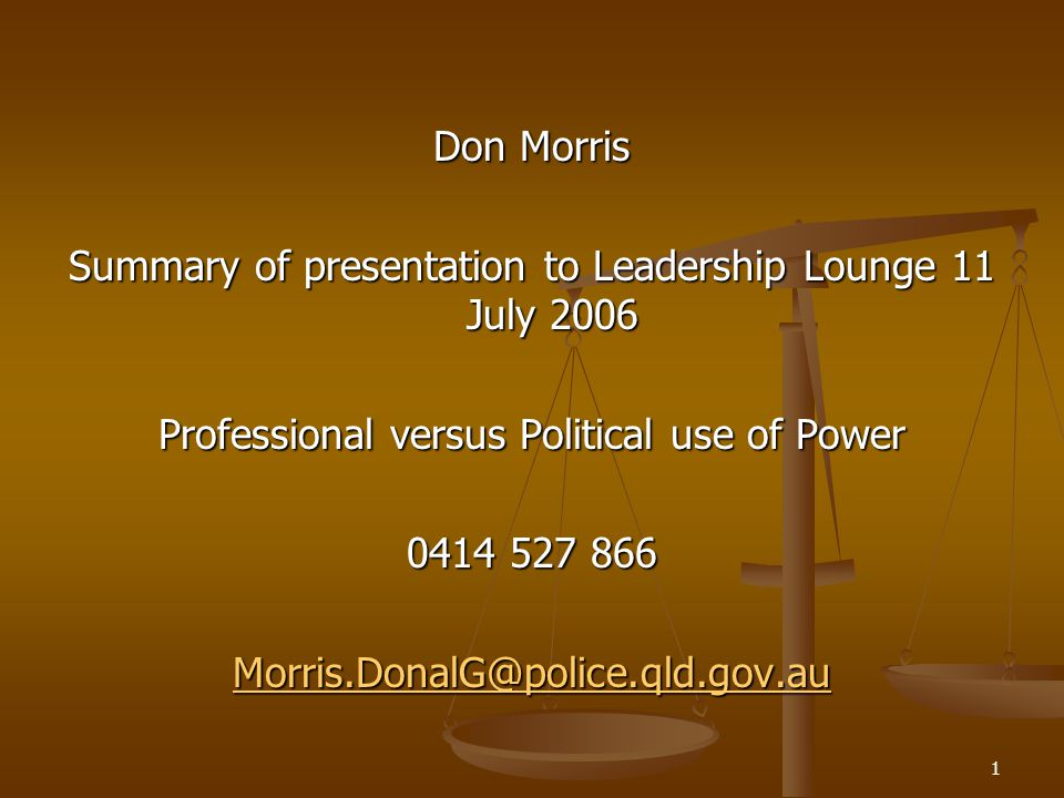 1 Don Morris Summary of presentation to Leadership Lounge 11 July 2006 Professional versus Political use of Power 0414 527 866 Morris.DonalG@police.qld.gov.au