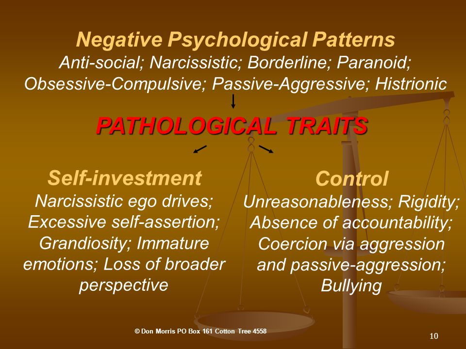 10 Negative Psychological Patterns Anti-social; Narcissistic; Borderline; Paranoid; Obsessive-Compulsive; Passive-Aggressive; Histrionic Self-investment Narcissistic ego drives; Excessive self-assertion; Grandiosity; Immature emotions; Loss of broader perspective Control Unreasonableness; Rigidity; Absence of accountability; Coercion via aggression and passive-aggression; Bullying PATHOLOGICAL TRAITS © Don Morris PO Box 161 Cotton Tree 4558
