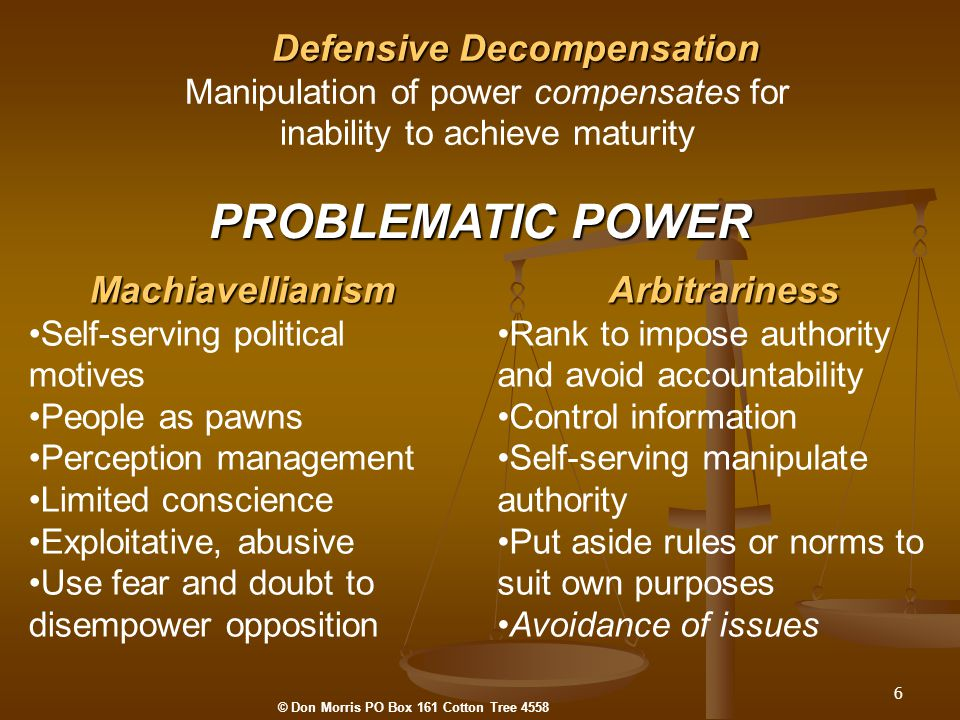 6 PROBLEMATIC POWER Defensive Decompensation Manipulation of power compensates for inability to achieve maturity Machiavellianism Self-serving political motives People as pawns Perception management Limited conscience Exploitative, abusive Use fear and doubt to disempower oppositionArbitrariness Rank to impose authority and avoid accountability Control information Self-serving manipulate authority Put aside rules or norms to suit own purposes Avoidance of issues © Don Morris PO Box 161 Cotton Tree 4558