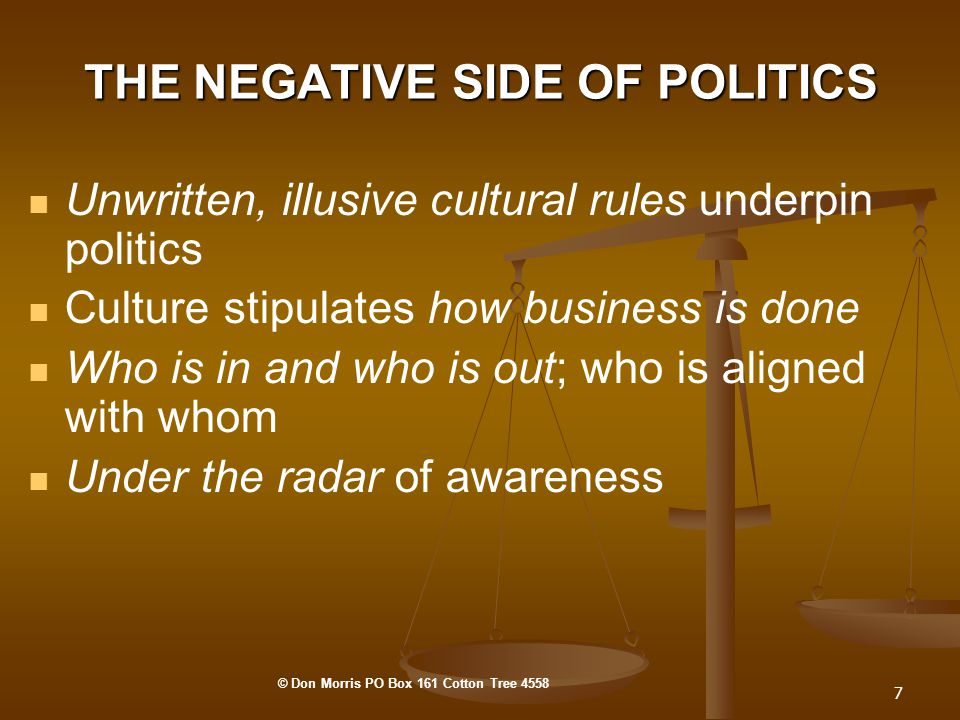 7 THE NEGATIVE SIDE OF POLITICS Unwritten, illusive cultural rules underpin politics Culture stipulates how business is done Who is in and who is out; who is aligned with whom Under the radar of awareness © Don Morris PO Box 161 Cotton Tree 4558