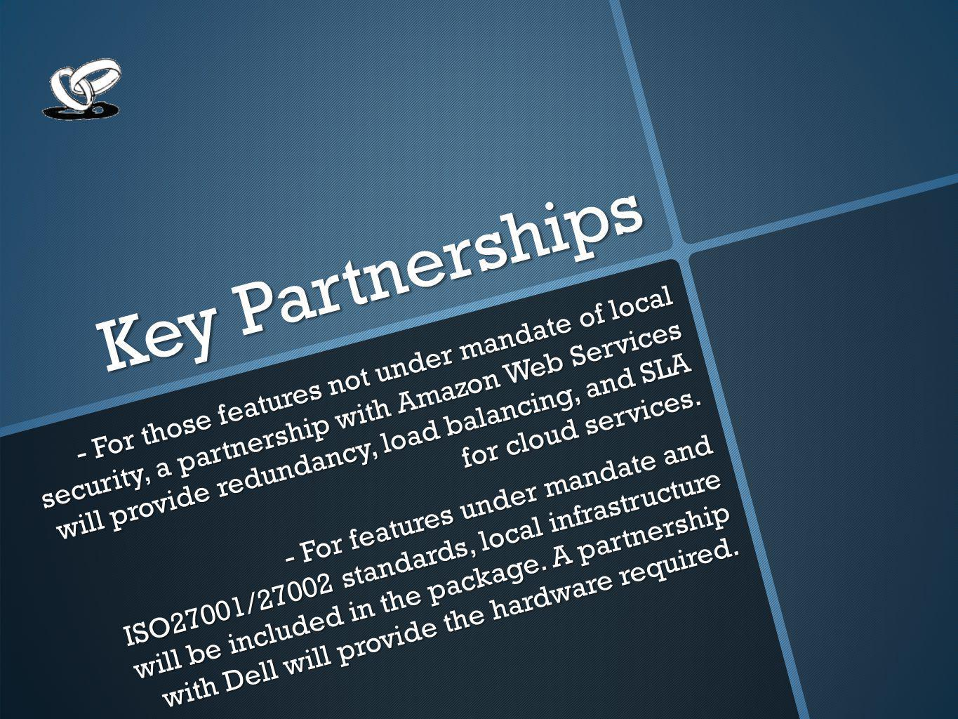 Key Partnerships - For those features not under mandate of local security, a partnership with Amazon Web Services will provide redundancy, load balancing, and SLA for cloud services.